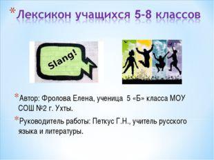 Автор: Фролова Елена, ученица 5 «Б» класса МОУ СОШ №2 г. Ухты. Руководитель р