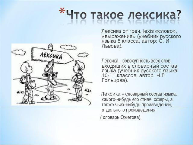 Лексика от греч. lexis «слово», «выражение» (учебник русского языка 5 класса...