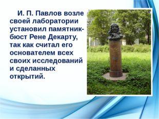 И. П. Павлов возле своей лаборатории установил памятник-бюст Рене Декарту, т