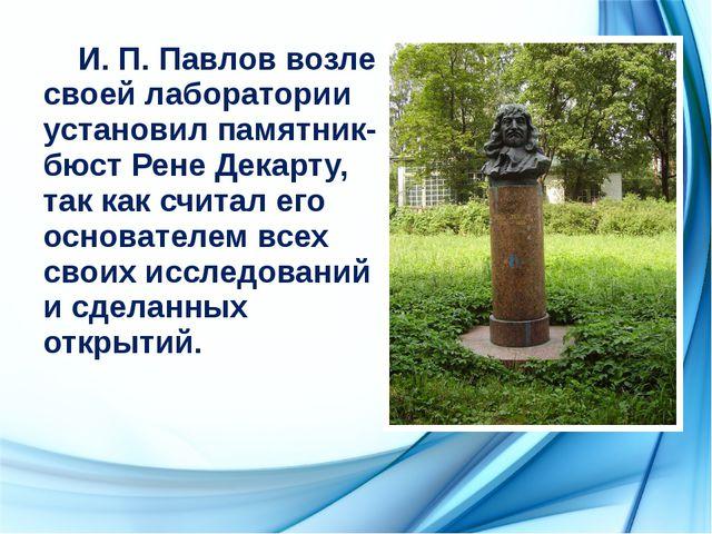 И. П. Павлов возле своей лаборатории установил памятник-бюст Рене Декарту, т...