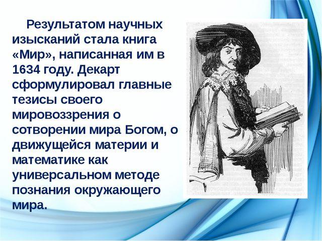 Результатом научных изысканий стала книга «Мир», написанная им в 1634 году....