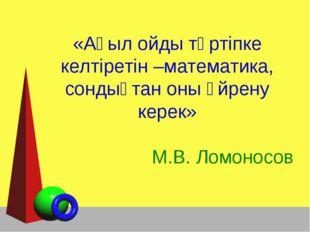 «Ақыл ойды тәртіпке келтіретін –математика, сондықтан оны үйрену керек» М.В.