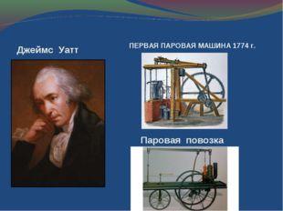Джеймс Уатт Паровая повозка ПЕРВАЯ ПАРОВАЯ МАШИНА 1774 г.