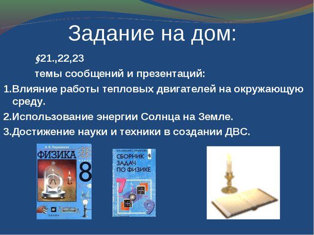 Задание на дом: §21.,22,23 темы сообщений и презентаций: 1.Влияние работы...