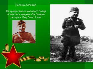 Серёжа Алёшков На груди самого молодого бойца появилась медаль «За боевые зас