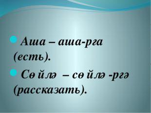Аша – аша-рга (есть). Сөйлә – сөйлә-ргә (рассказать).