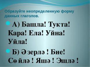 Образуйте неопределенную форму данных глаголов. А) Башла! Тукта! Кара! Ела! У