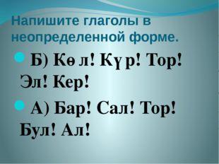 Напишите глаголы в неопределенной форме. Б) Көл! Күр! Тор! Эл! Кер! А) Бар! С
