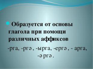Образуется от основы глагола при помощи различных аффиксов -рга, -ргә, -ырга