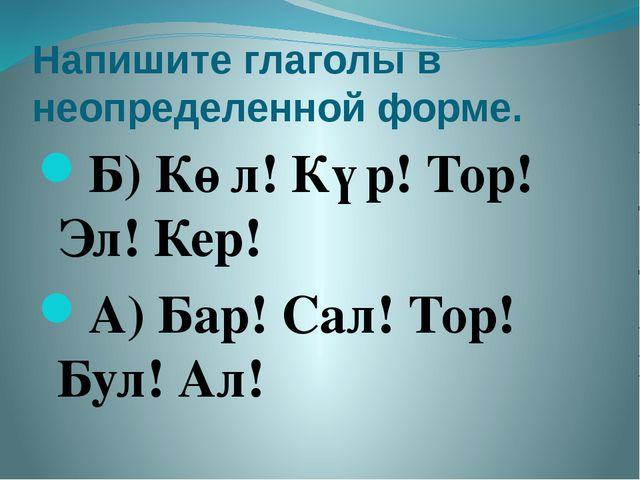 Напишите глаголы в неопределенной форме. Б) Көл! Күр! Тор! Эл! Кер! А) Бар! С...