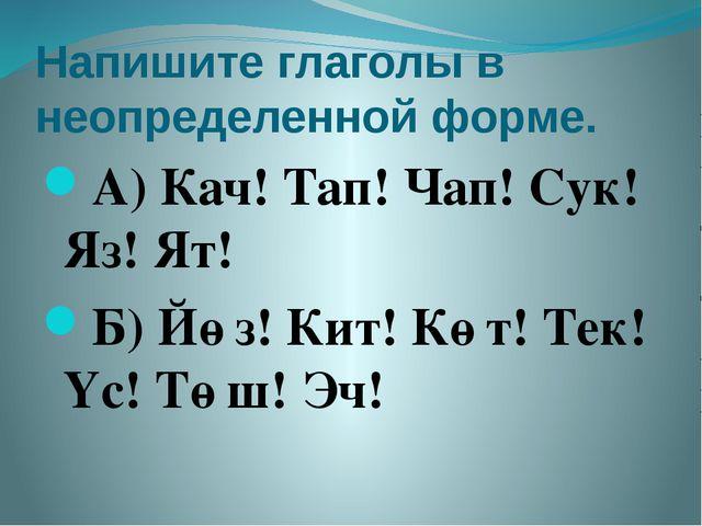 Напишите глаголы в неопределенной форме. А) Кач! Тап! Чап! Сук! Яз! Ят! Б) Йө...