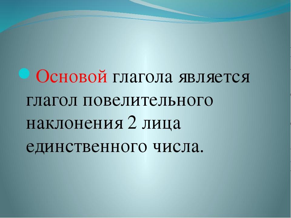 Основой глагола является глагол повелительного наклонения 2 лица единственно...