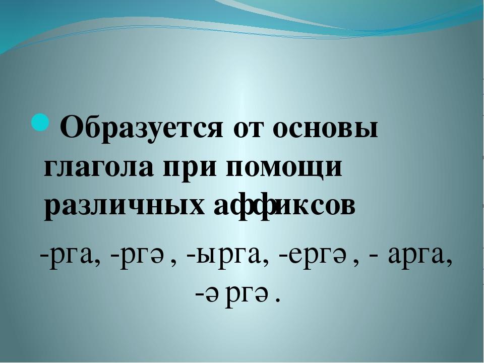 Образуется от основы глагола при помощи различных аффиксов -рга, -ргә, -ырга...