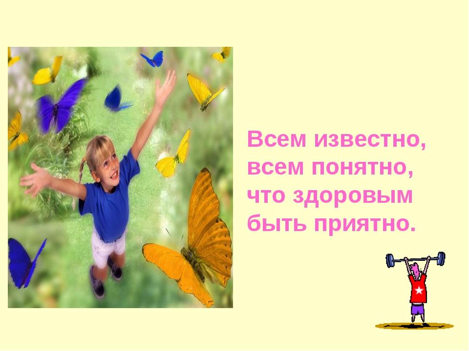 Всем известно, всем понятно, что здоровым быть приятно.