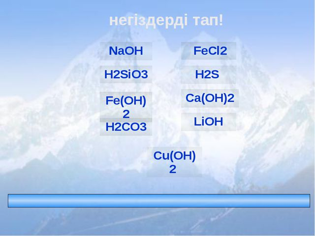 негіздерді тап! FeCl2 H2S Fe(OH)2 H2CO3 Ca(OH)2 LiOH NaOH Cu(OH)2 H2SiO3