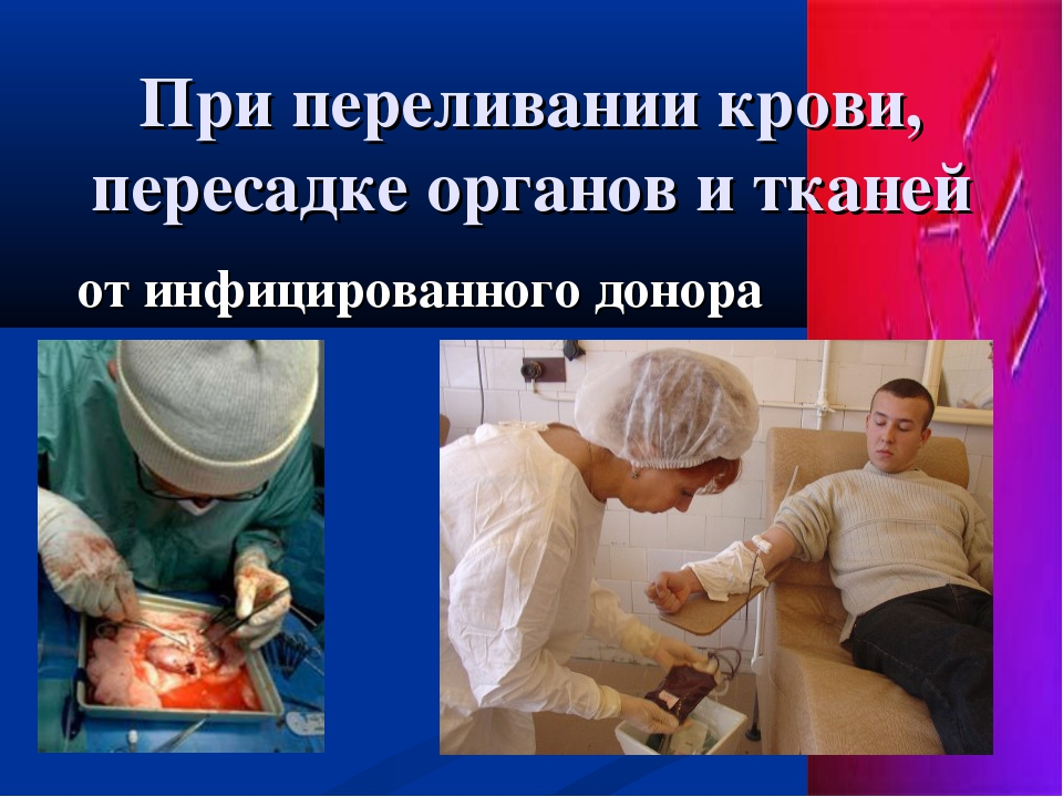 При переливании крови, пересадке органов и тканей от инфицированного донора