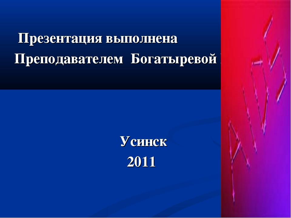 Презентация выполнена Преподавателем Богатыревой Н.Н. Усинск 2011