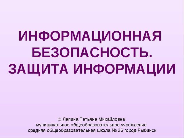ИНФОРМАЦИОННАЯ БЕЗОПАСНОСТЬ. ЗАЩИТА ИНФОРМАЦИИ  Лапина Татьяна Михайловна му...