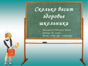 Сколько весит здоровье школьника Выполнила: Рябинина Настя ученица 2Б класса