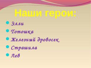 Наши герои: Элли Тотошка Железный дровосек Страшила Лев