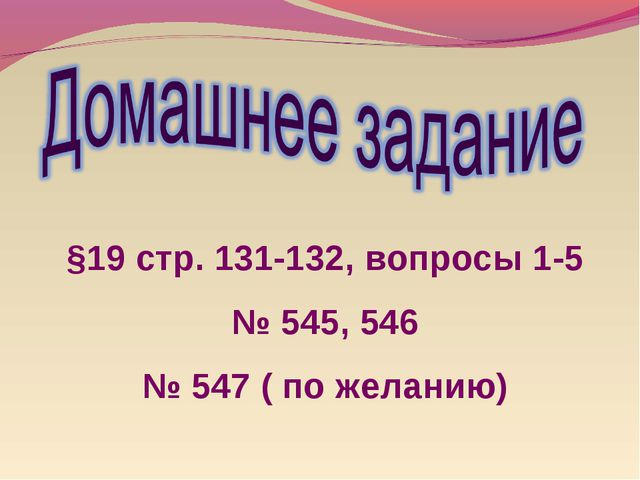 §19 стр. 131-132, вопросы 1-5 № 545, 546 № 547 ( по желанию)