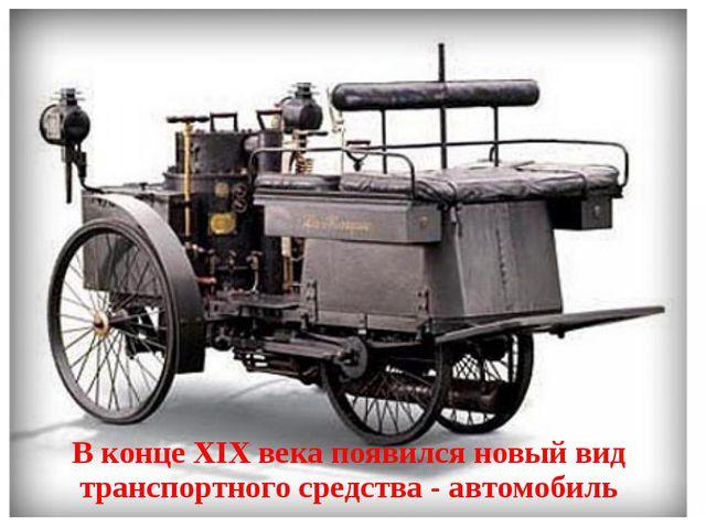 В конце XIX века появился новый вид транспортного средства - автомобиль