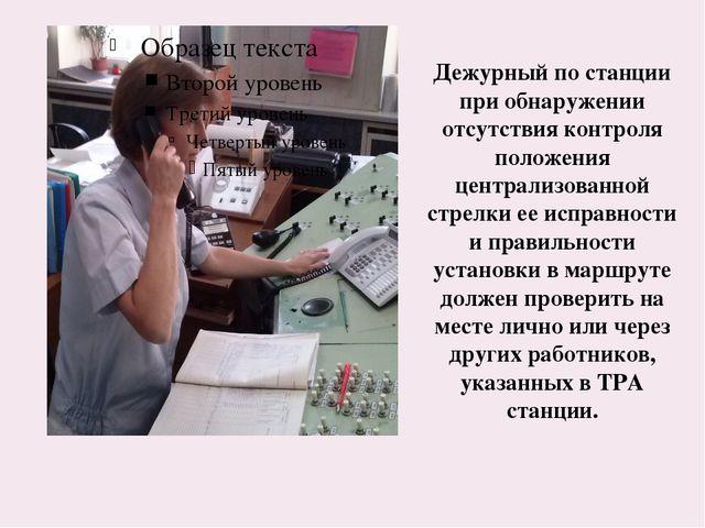 Дежурный по станции при обнаружении отсутствия контроля положения централизов...