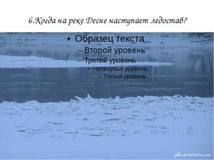 6.Когда на реке Десне наступает ледостав?