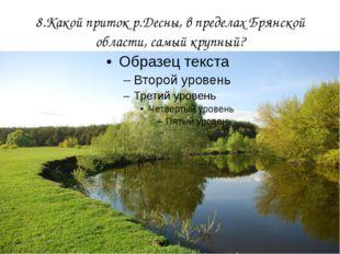 8.Какой приток р.Десны, в пределах Брянской области, самый крупный?