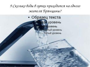 9.Сколько воды в сутки приходится на одного жителя Брянщины?