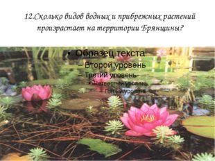 12.Сколько видов водных и прибрежных растений произрастает на территории Брян