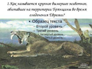 1.Как называется крупное вымершее животное, обитавшее на территории Брянщины