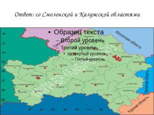 Ответ: со Смоленской и Калужской областями