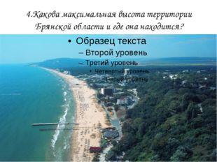 4.Какова максимальная высота территории Брянской области и где она находится?