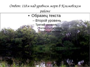 Ответ: 118м над уровнем моря в Климовском районе