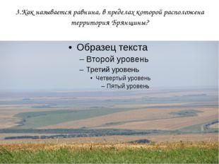 3.Как называется равнина, в пределах которой расположена территория Брянщины?