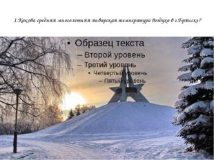1.Какова средняя многолетняя январская температура воздуха в г.Брянске?