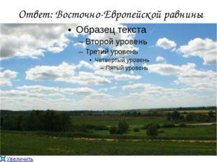 Ответ: Восточно-Европейской равнины
