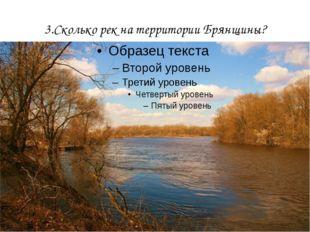 3.Сколько рек на территории Брянщины?