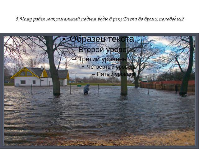 5.Чему равен максимальный подъем воды в реке Десна во время половодья?