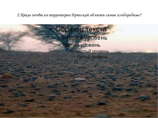 2.Какие почвы на территории Брянской области самые плодородные?