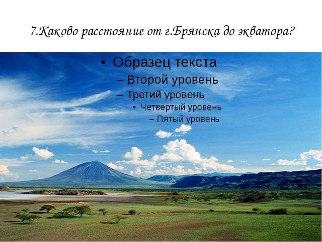 7.Каково расстояние от г.Брянска до экватора?