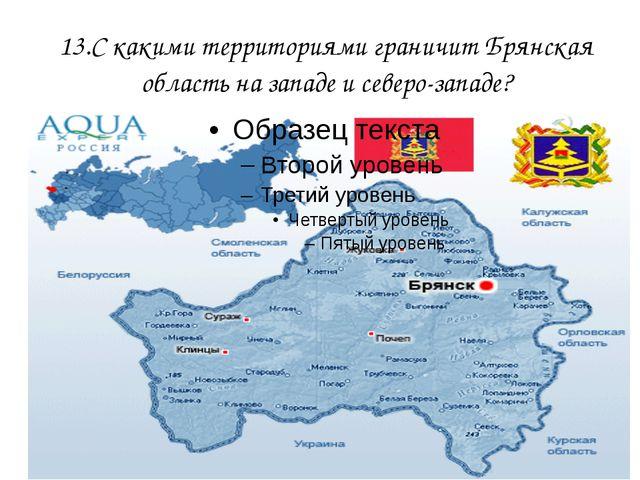 13.С какими территориями граничит Брянская область на западе и северо-западе?