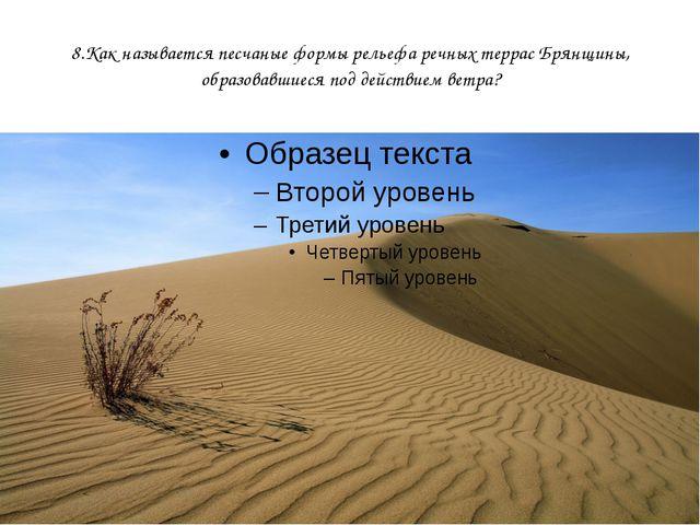 8.Как называется песчаные формы рельефа речных террас Брянщины, образовавшиес...