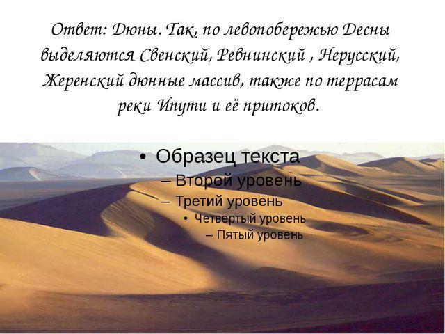 Ответ: Дюны. Так, по левопобережью Десны выделяются Свенский, Ревнинский , Не...