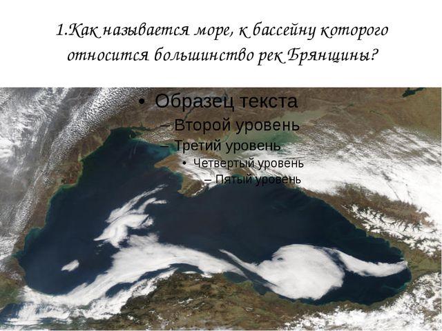 1.Как называется море, к бассейну которого относится большинство рек Брянщины?