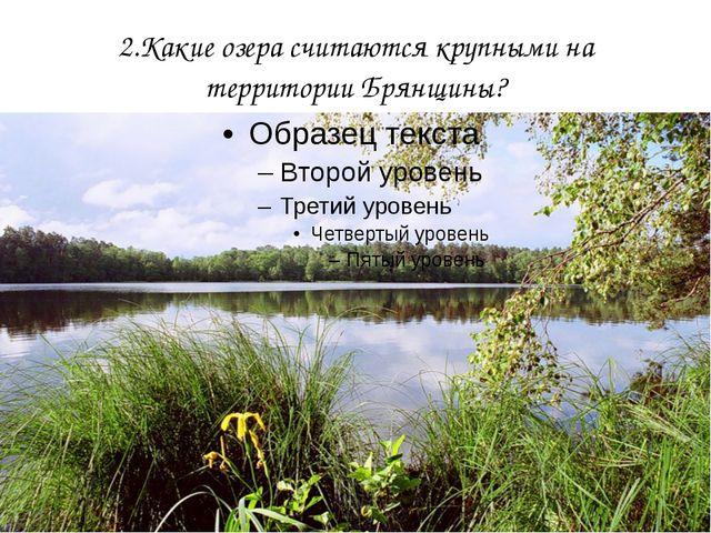 2.Какие озера считаются крупными на территории Брянщины?
