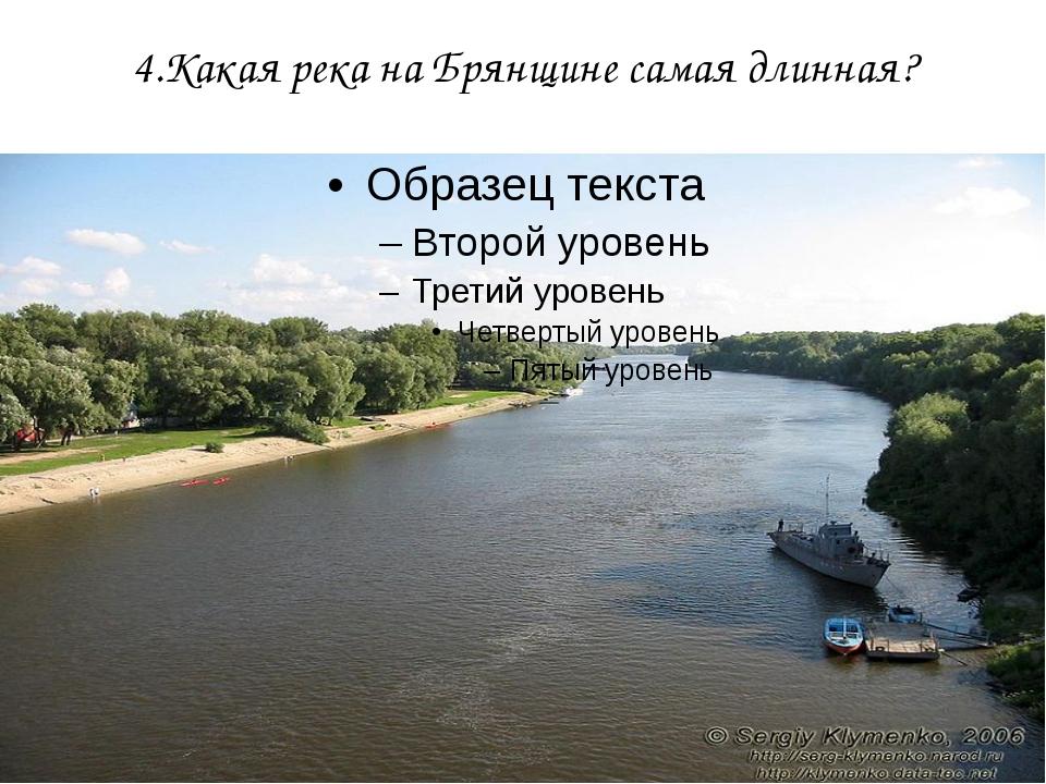4.Какая река на Брянщине самая длинная?