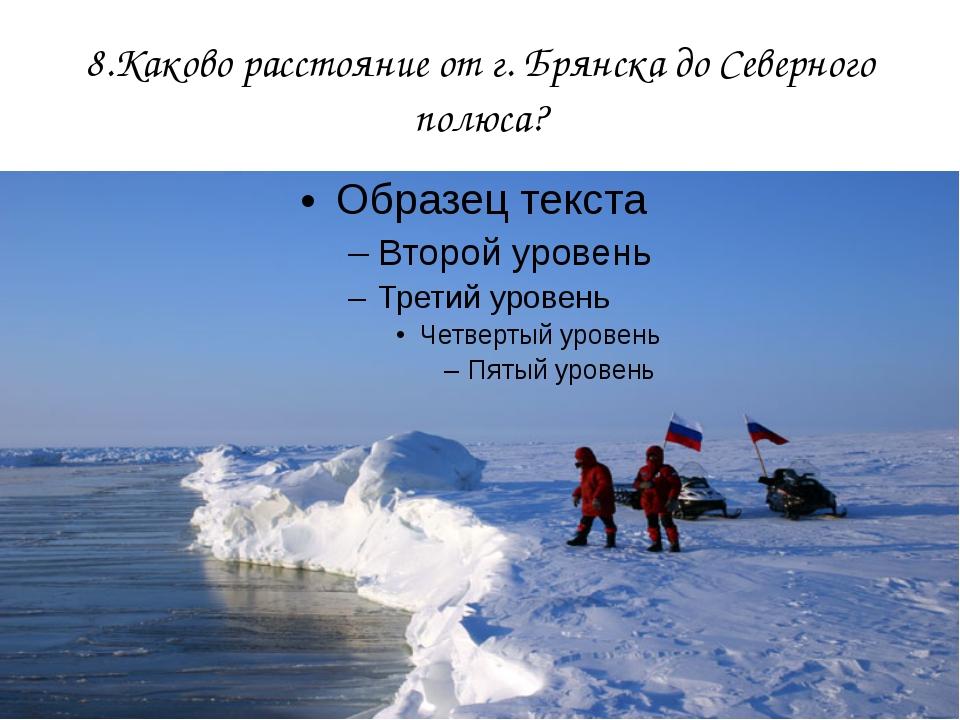 8.Каково расстояние от г. Брянска до Северного полюса?