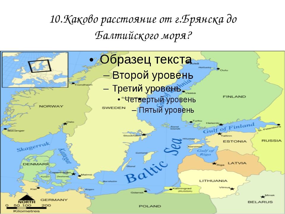 10.Каково расстояние от г.Брянска до Балтийского моря?